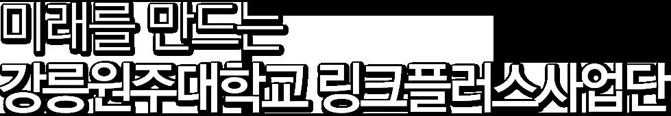 미래를 만드는 강릉원주대학교 링크플러스사업단